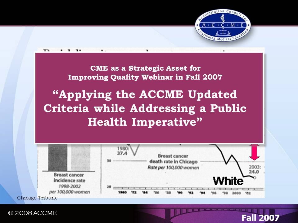 "© 2008 ACCME A Regional Quality Gap…. Fall 2007 Chicago Tribune ""Applying the ACCME Updated Criteria while Addressing a Public Health Imperative"" CME"
