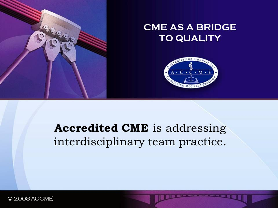 © 2008 ACCME CME AS A BRIDGE TO QUALITY Accredited CME is addressing interdisciplinary team practice. © 2008 ACCME