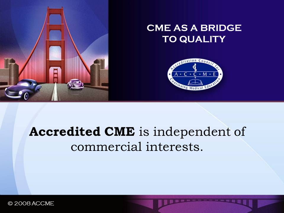 © 2008 ACCME CME AS A BRIDGE TO QUALITY Accredited CME is independent of commercial interests. © 2008 ACCME