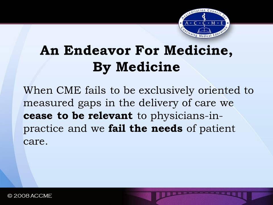 An Endeavor For Medicine, By Medicine When CME fails to be exclusively oriented to measured gaps in the delivery of care we cease to be relevant to ph
