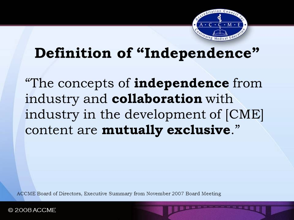 "© 2008 ACCME Definition of ""Independence"" ""The concepts of independence from industry and collaboration with industry in the development of [CME] cont"