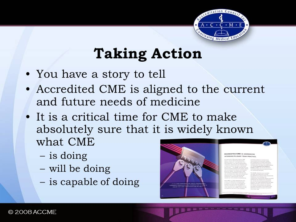 © 2008 ACCME Taking Action You have a story to tell Accredited CME is aligned to the current and future needs of medicine It is a critical time for CM