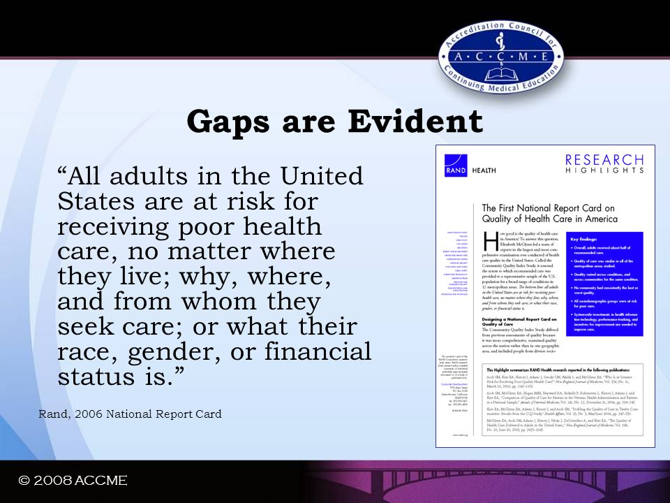 "© 2008 ACCME Gaps are Evident ""All adults in the United States are at risk for receiving poor health care, no matter where they live; why, where, and"