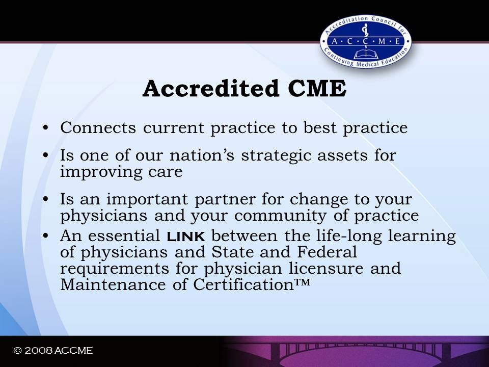 © 2008 ACCME Accredited CME Connects current practice to best practice Is one of our nation's strategic assets for improving care Is an important part
