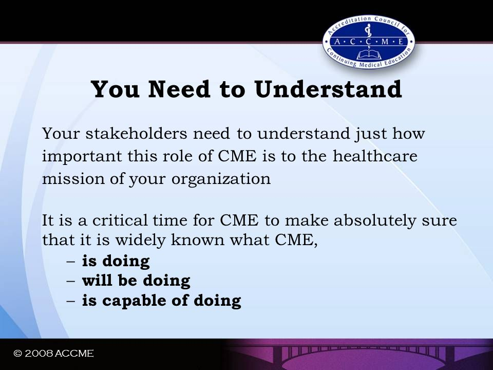 © 2008 ACCME You Need to Understand Your stakeholders need to understand just how important this role of CME is to the healthcare mission of your orga