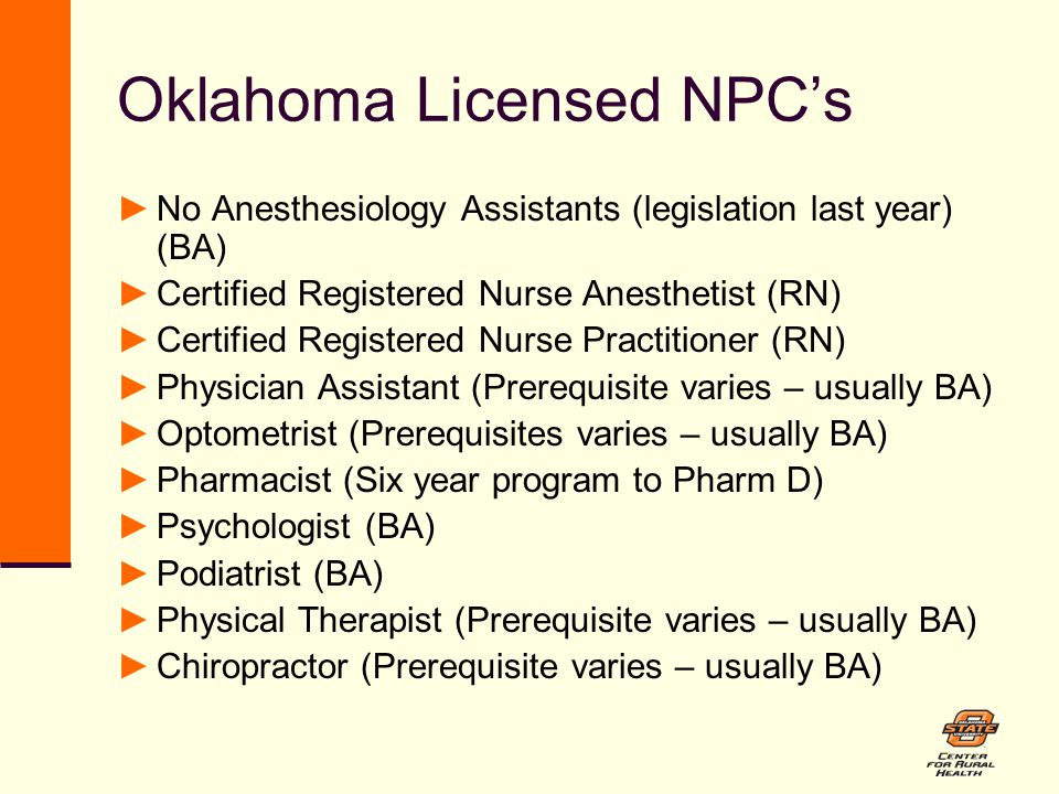 Oklahoma Licensed NPC's ►No Anesthesiology Assistants (legislation last year) (BA) ►Certified Registered Nurse Anesthetist (RN) ►Certified Registered Nurse Practitioner (RN) ►Physician Assistant (Prerequisite varies – usually BA) ►Optometrist (Prerequisites varies – usually BA) ►Pharmacist (Six year program to Pharm D) ►Psychologist (BA) ►Podiatrist (BA) ►Physical Therapist (Prerequisite varies – usually BA) ►Chiropractor (Prerequisite varies – usually BA)