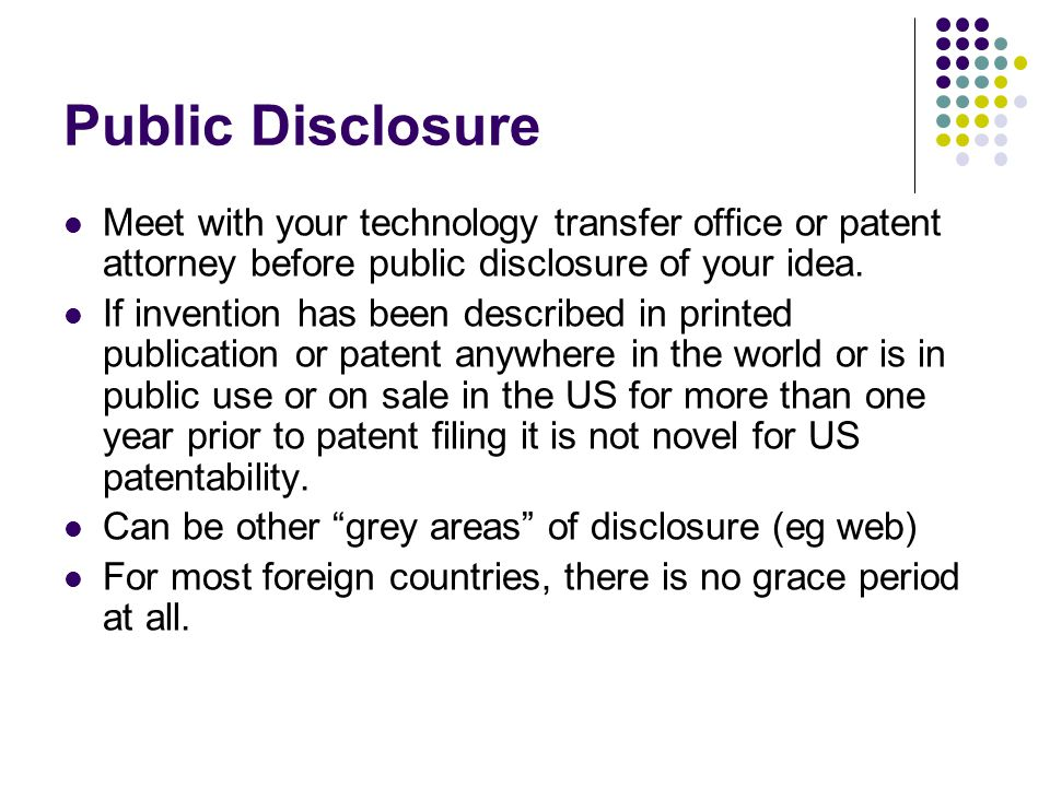 Public Disclosure Meet with your technology transfer office or patent attorney before public disclosure of your idea.