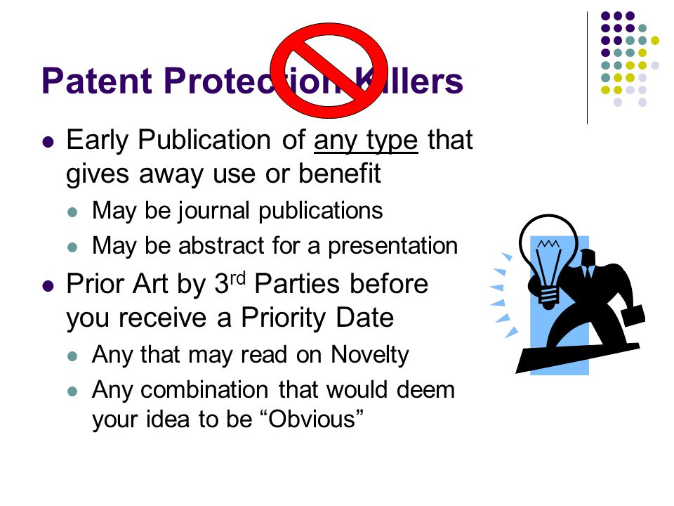 Patent Protection Killers Early Publication of any type that gives away use or benefit May be journal publications May be abstract for a presentation Prior Art by 3 rd Parties before you receive a Priority Date Any that may read on Novelty Any combination that would deem your idea to be Obvious