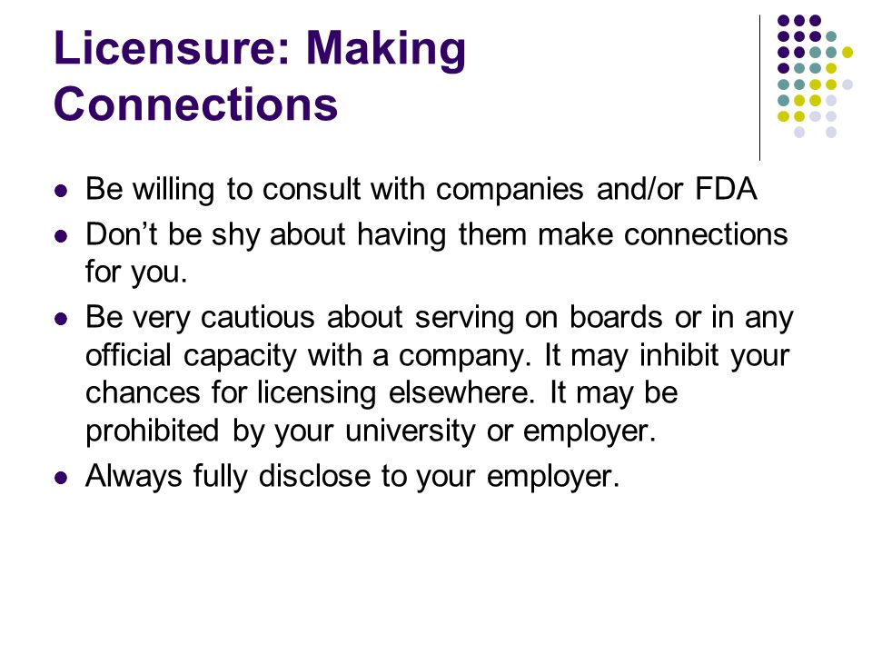 Licensure: Making Connections Be willing to consult with companies and/or FDA Don't be shy about having them make connections for you.