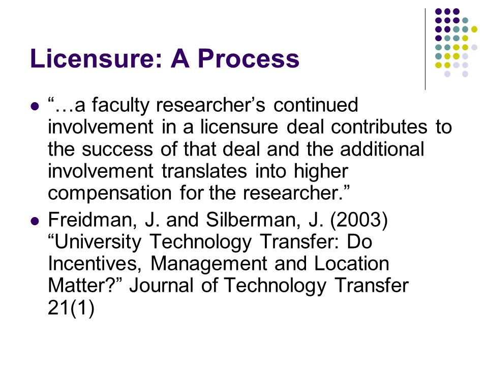Licensure: A Process …a faculty researcher's continued involvement in a licensure deal contributes to the success of that deal and the additional involvement translates into higher compensation for the researcher. Freidman, J.