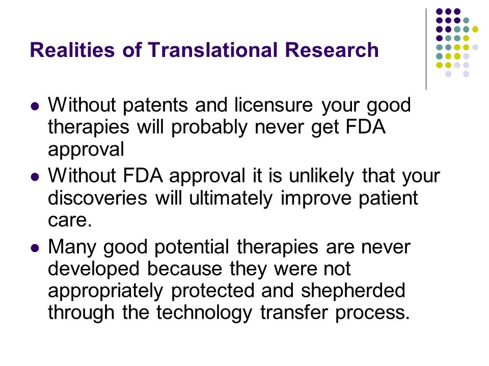 Realities of Translational Research Without patents and licensure your good therapies will probably never get FDA approval Without FDA approval it is unlikely that your discoveries will ultimately improve patient care.