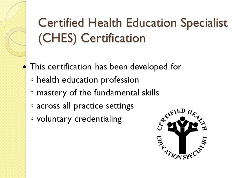 Certified Health Education Specialist (CHES) Certification This certification has been developed for ◦ health education profession ◦ mastery of the fundamental skills ◦ across all practice settings ◦ voluntary credentialing