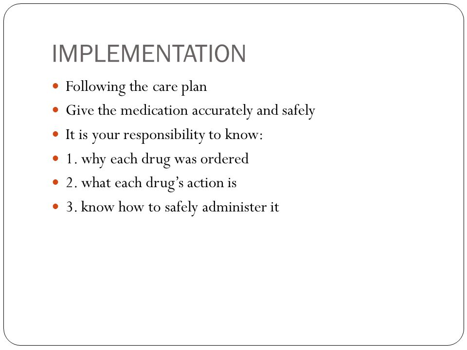 IMPLEMENTATION Following the care plan Give the medication accurately and safely It is your responsibility to know: 1.