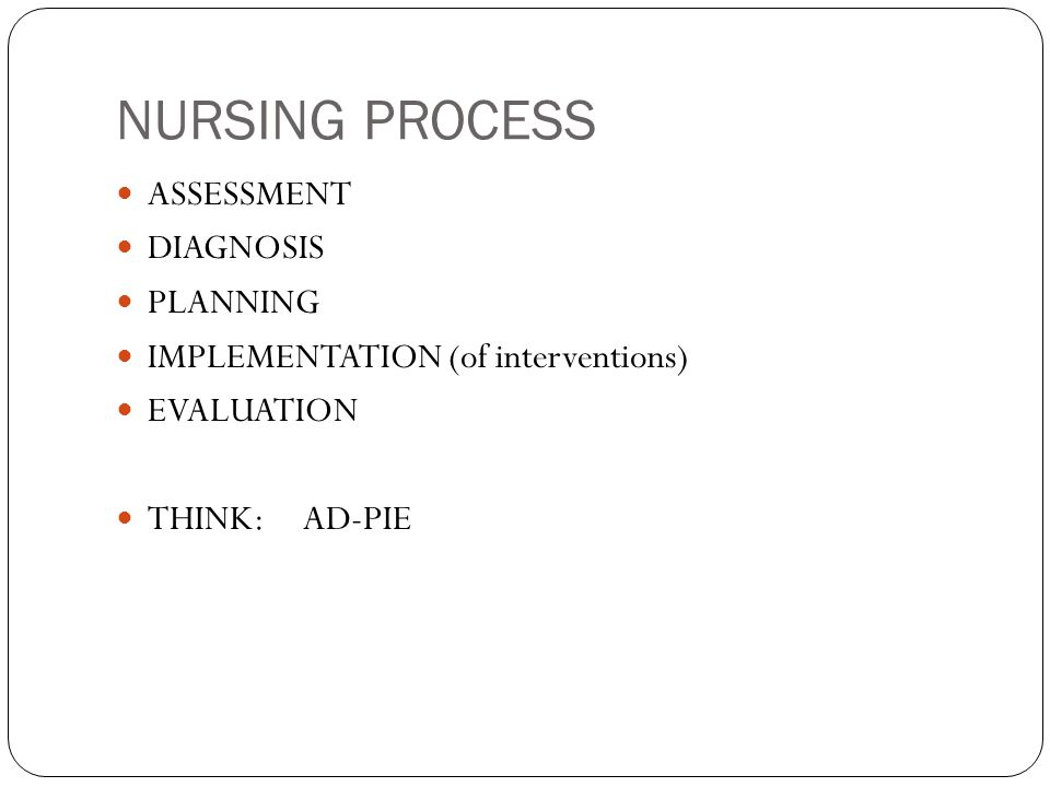 NURSING PROCESS ASSESSMENT DIAGNOSIS PLANNING IMPLEMENTATION (of interventions) EVALUATION THINK: AD-PIE