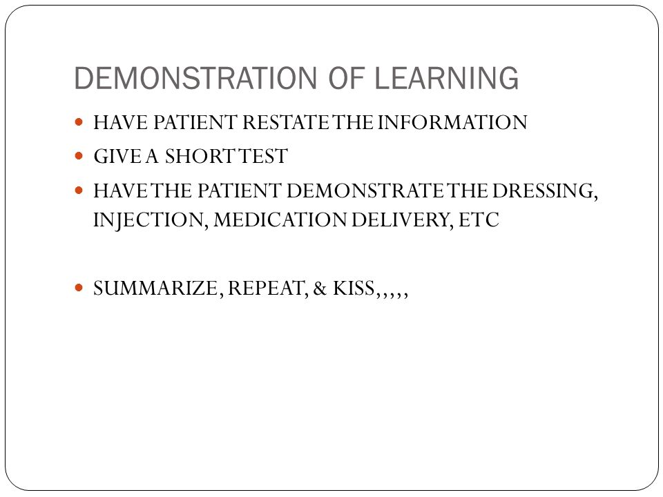 DEMONSTRATION OF LEARNING HAVE PATIENT RESTATE THE INFORMATION GIVE A SHORT TEST HAVE THE PATIENT DEMONSTRATE THE DRESSING, INJECTION, MEDICATION DELIVERY, ETC SUMMARIZE, REPEAT, & KISS,,,,,