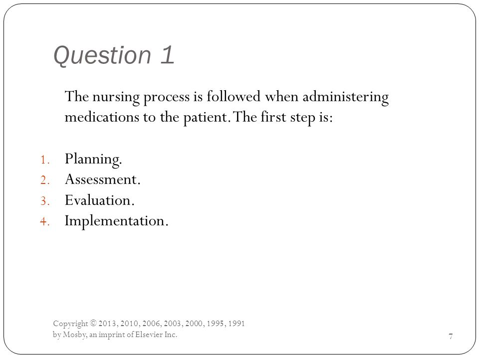 Question 1 The nursing process is followed when administering medications to the patient.