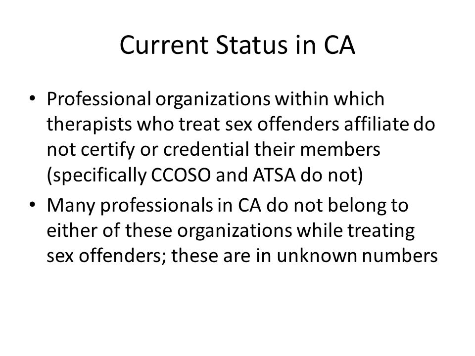 Current Status in CA Professional organizations within which therapists who treat sex offenders affiliate do not certify or credential their members (