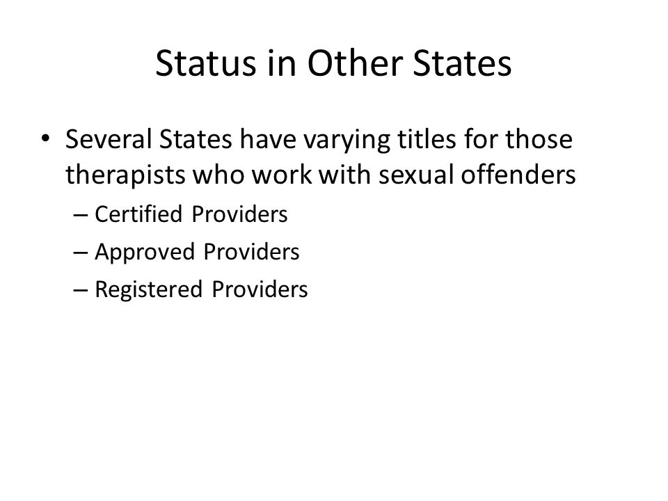 Status in Other States Several States have varying titles for those therapists who work with sexual offenders – Certified Providers – Approved Providers – Registered Providers