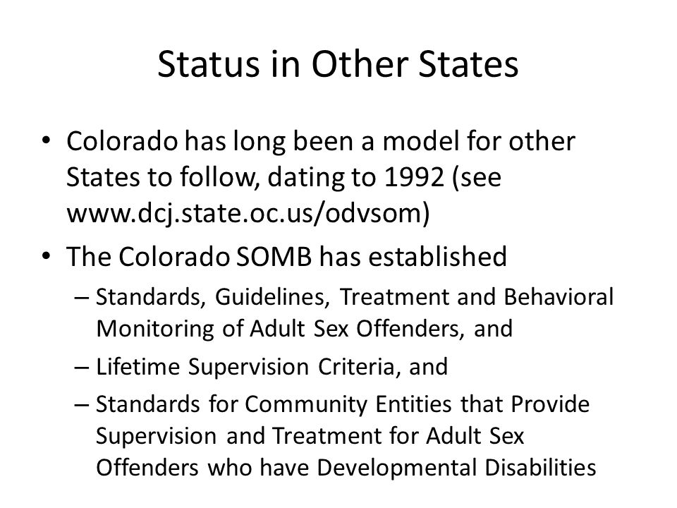Status in Other States Colorado has long been a model for other States to follow, dating to 1992 (see www.dcj.state.oc.us/odvsom) The Colorado SOMB ha