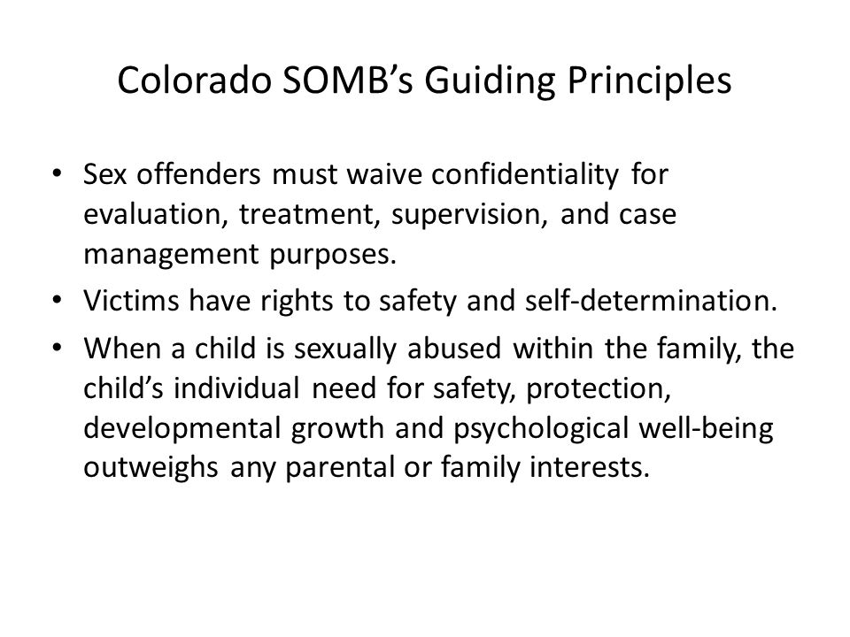 Colorado SOMB's Guiding Principles Sex offenders must waive confidentiality for evaluation, treatment, supervision, and case management purposes.