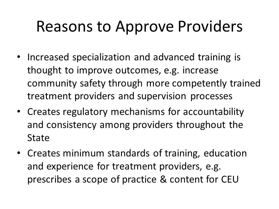 Reasons to Approve Providers Increased specialization and advanced training is thought to improve outcomes, e.g. increase community safety through mor