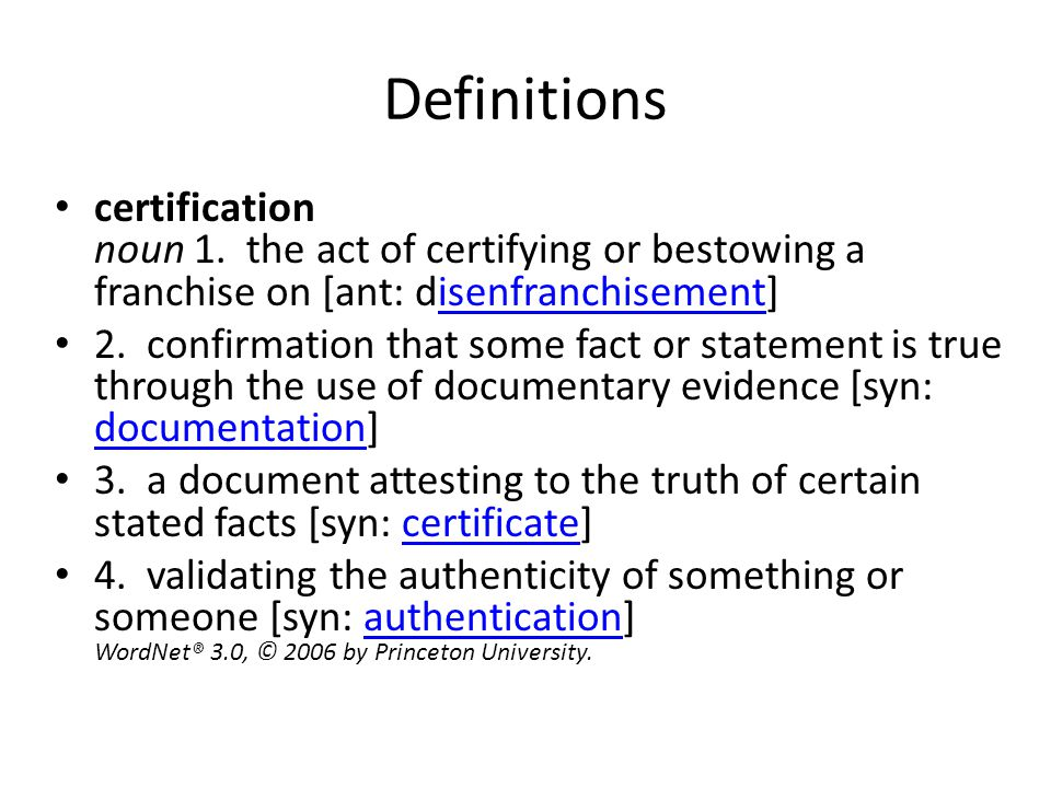 Definitions certification noun 1. the act of certifying or bestowing a franchise on [ant: disenfranchisement] isenfranchisement 2. confirmation that s