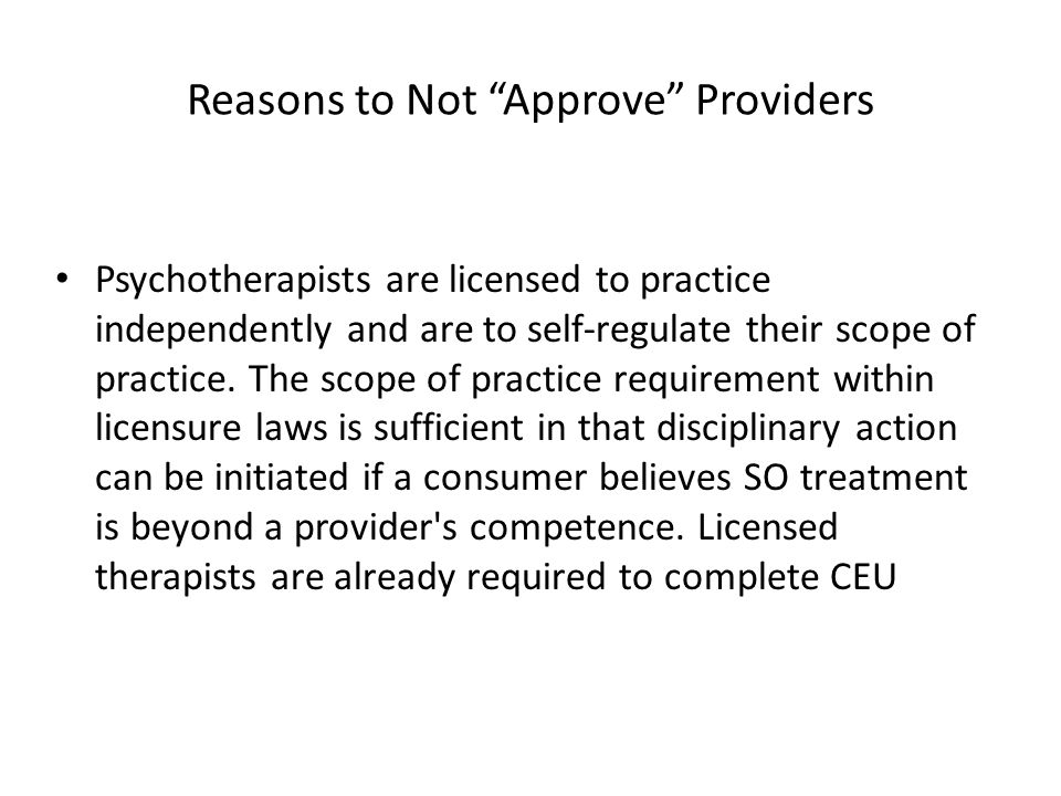 """Reasons to Not """"Approve"""" Providers Psychotherapists are licensed to practice independently and are to self-regulate their scope of practice. The scope"""