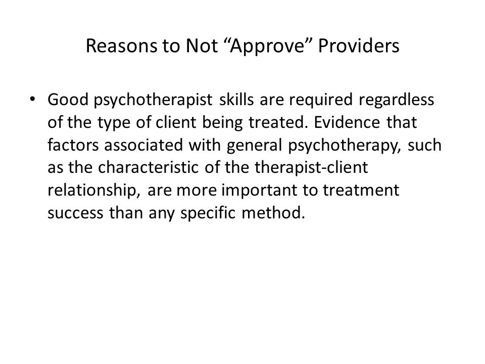 """Reasons to Not """"Approve"""" Providers Good psychotherapist skills are required regardless of the type of client being treated. Evidence that factors asso"""