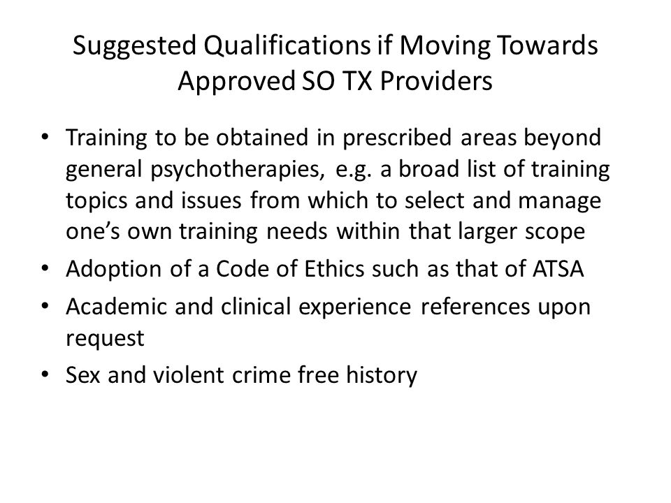 Suggested Qualifications if Moving Towards Approved SO TX Providers Training to be obtained in prescribed areas beyond general psychotherapies, e.g. a