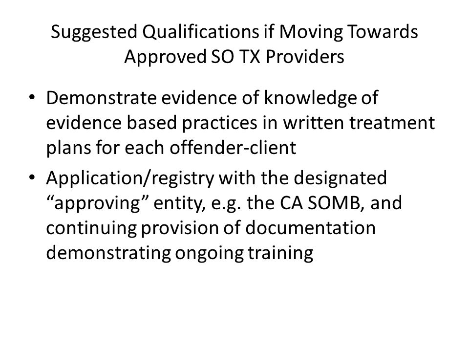 Suggested Qualifications if Moving Towards Approved SO TX Providers Demonstrate evidence of knowledge of evidence based practices in written treatment plans for each offender-client Application/registry with the designated approving entity, e.g.