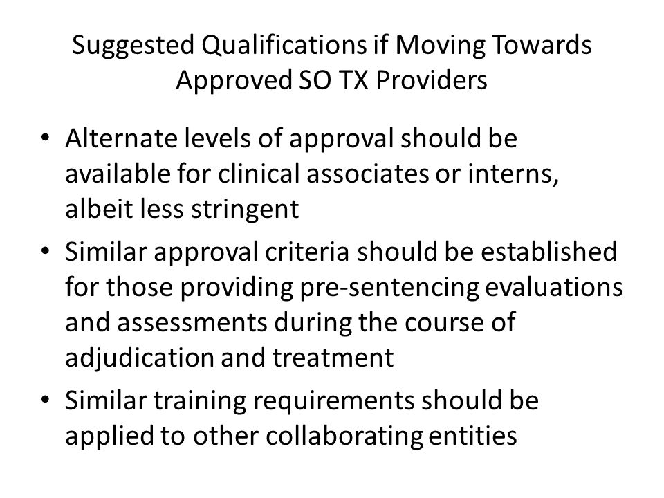 Suggested Qualifications if Moving Towards Approved SO TX Providers Alternate levels of approval should be available for clinical associates or interns, albeit less stringent Similar approval criteria should be established for those providing pre-sentencing evaluations and assessments during the course of adjudication and treatment Similar training requirements should be applied to other collaborating entities
