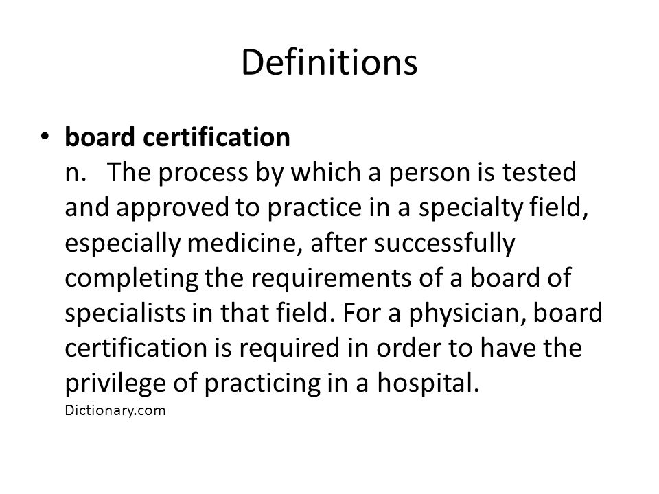 Definitions board certification n. The process by which a person is tested and approved to practice in a specialty field, especially medicine, after s