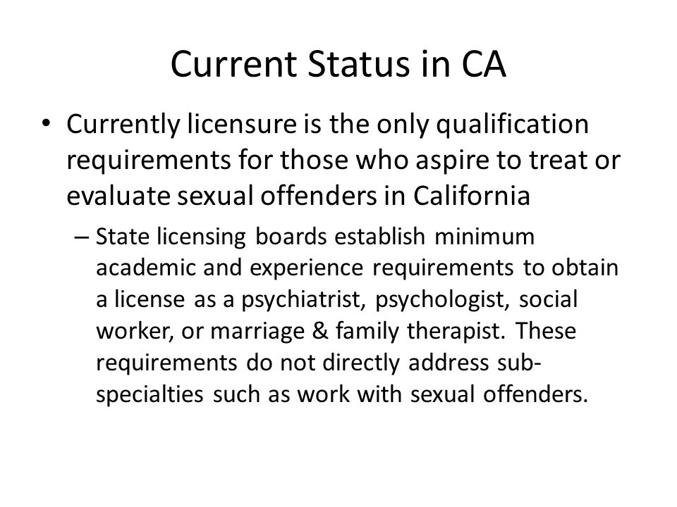 Current Status in CA Currently licensure is the only qualification requirements for those who aspire to treat or evaluate sexual offenders in California – State licensing boards establish minimum academic and experience requirements to obtain a license as a psychiatrist, psychologist, social worker, or marriage & family therapist.