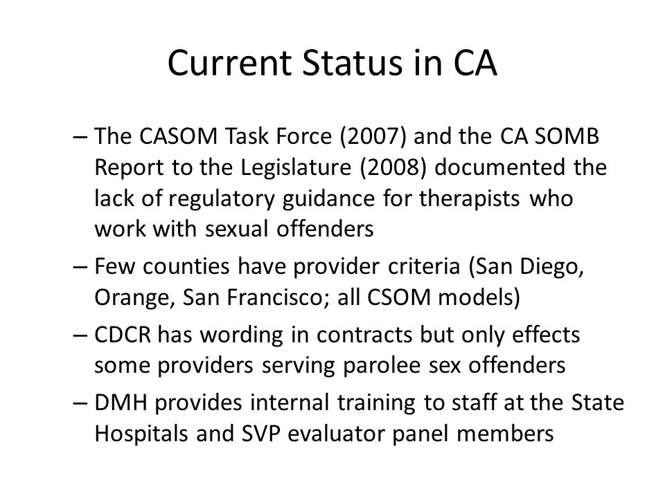 Current Status in CA Of the 58 counties, treatment and supervision methods are inconsistent from county to county; not only are therapies inconsistent, so are adjudication and supervision strategies Public safety interests of CA citizens (evidenced by the heightened sentencing laws, laws to regulate where offenders may live, and laws associated with sex offender supervision) indicate a desire to improve how sex offenders are managed within the State