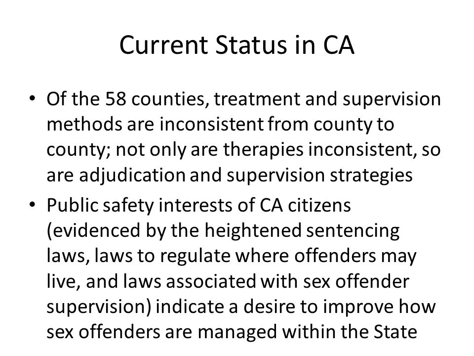 Current Status in CA Of the 58 counties, treatment and supervision methods are inconsistent from county to county; not only are therapies inconsistent