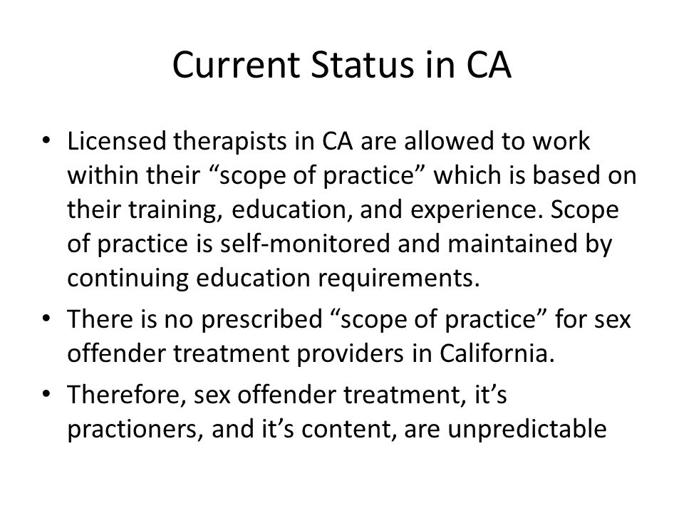 Current Status in CA Licensed therapists in CA are allowed to work within their scope of practice which is based on their training, education, and experience.