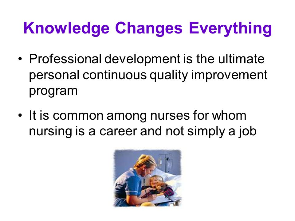 Knowledge Changes Everything Professional development is the ultimate personal continuous quality improvement program It is common among nurses for wh