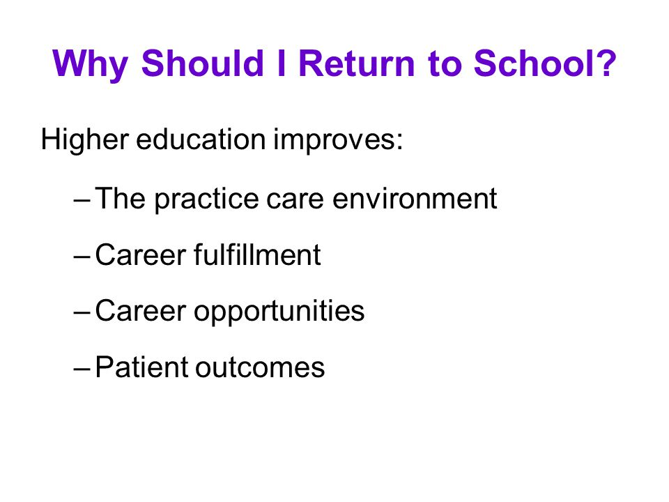 Why Should I Return to School? Higher education improves: –The practice care environment –Career fulfillment –Career opportunities –Patient outcomes