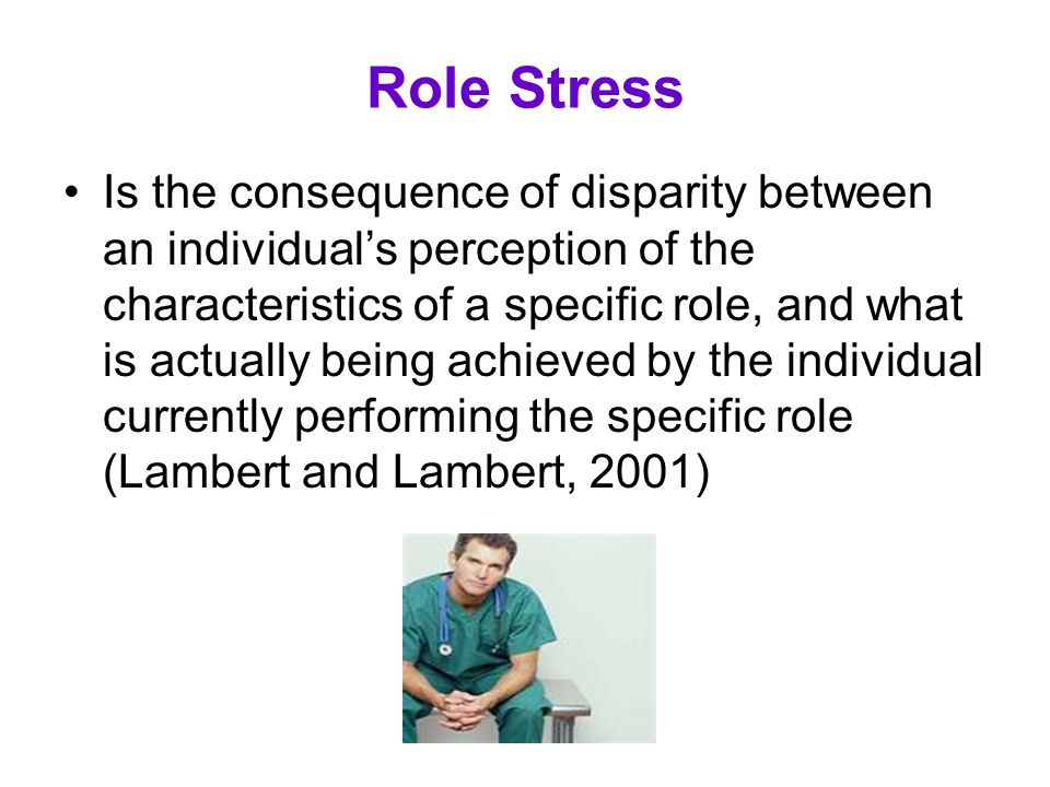 Role Stress Is the consequence of disparity between an individual's perception of the characteristics of a specific role, and what is actually being a