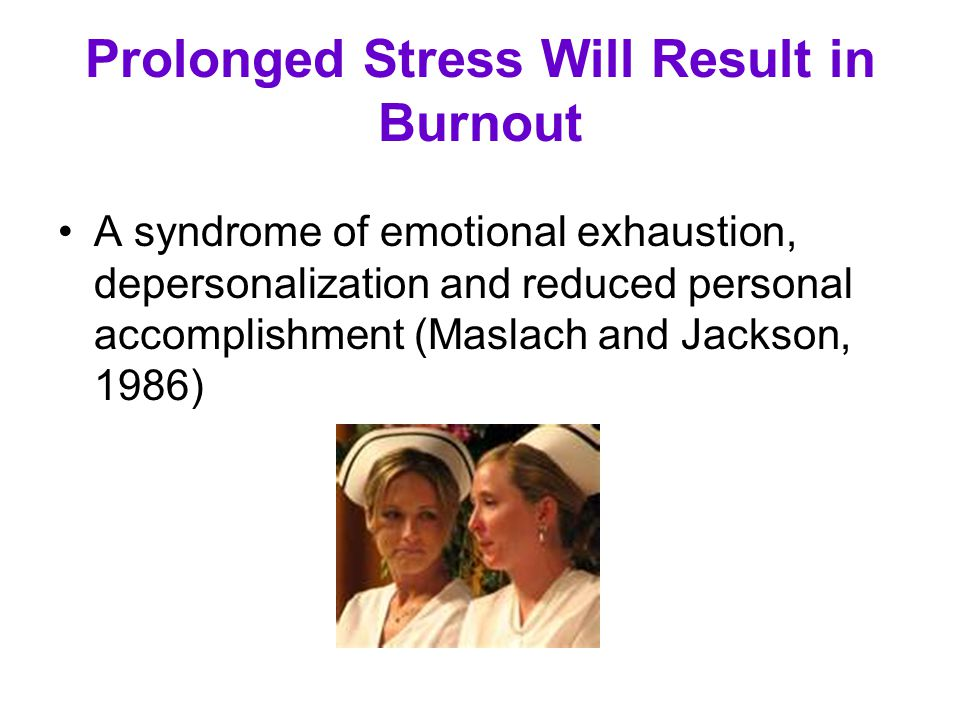 Prolonged Stress Will Result in Burnout A syndrome of emotional exhaustion, depersonalization and reduced personal accomplishment (Maslach and Jackson