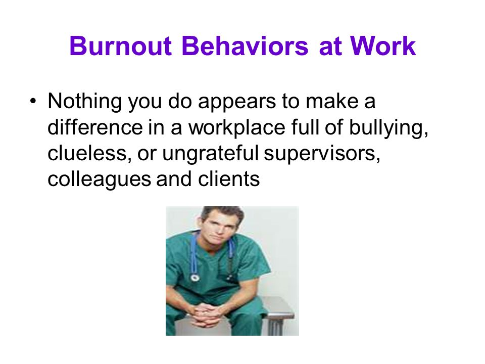 Burnout Behaviors at Work Nothing you do appears to make a difference in a workplace full of bullying, clueless, or ungrateful supervisors, colleagues