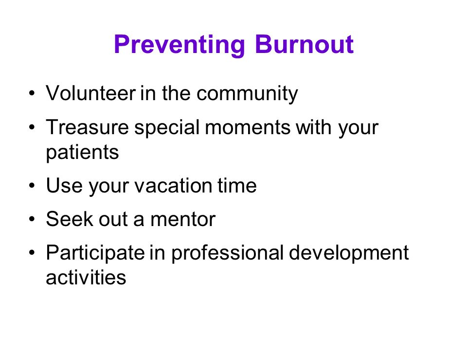 Preventing Burnout Volunteer in the community Treasure special moments with your patients Use your vacation time Seek out a mentor Participate in prof
