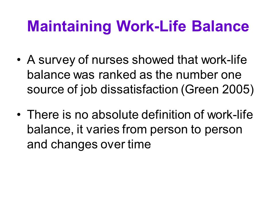 Maintaining Work-Life Balance A survey of nurses showed that work-life balance was ranked as the number one source of job dissatisfaction (Green 2005)