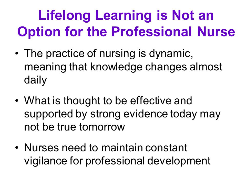 Lifelong Learning is Not an Option for the Professional Nurse The practice of nursing is dynamic, meaning that knowledge changes almost daily What is