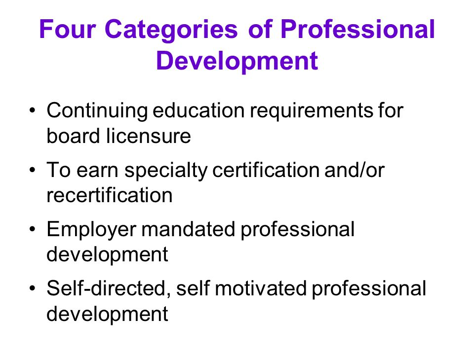 Four Categories of Professional Development Continuing education requirements for board licensure To earn specialty certification and/or recertificati