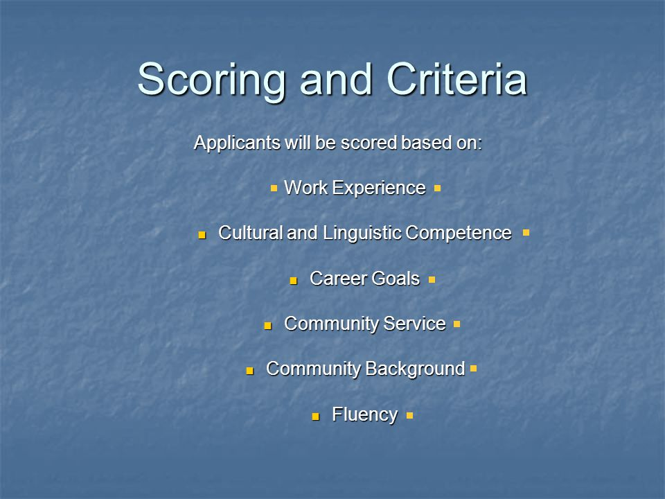 Scoring and Criteria Applicants will be scored based on: Work Experience Cultural and Linguistic Competence Cultural and Linguistic Competence Career Goals Career Goals Community Service Community Service Community Background Community Background Fluency Fluency