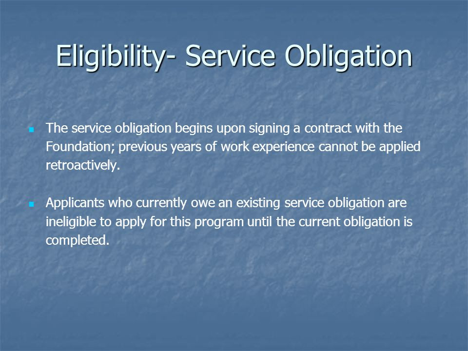 Eligibility- Service Obligation The service obligation begins upon signing a contract with the Foundation; previous years of work experience cannot be applied retroactively.
