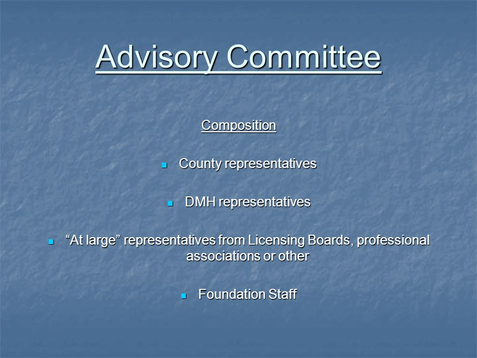 Advisory Committee Composition County representatives County representatives DMH representatives DMH representatives At large representatives from Licensing Boards, professional associations or other At large representatives from Licensing Boards, professional associations or other Foundation Staff Foundation Staff