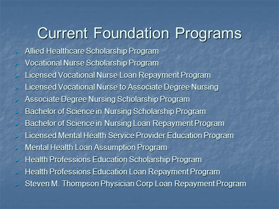 Current Foundation Programs  Allied Healthcare Scholarship Program  Vocational Nurse Scholarship Program  Licensed Vocational Nurse Loan Repayment