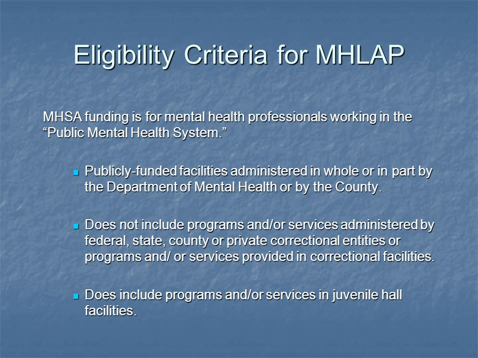 "Eligibility Criteria for MHLAP MHSA funding is for mental health professionals working in the ""Public Mental Health System."" Publicly-funded facilitie"